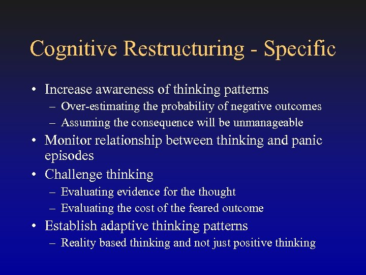 Cognitive Restructuring - Specific • Increase awareness of thinking patterns – Over-estimating the probability
