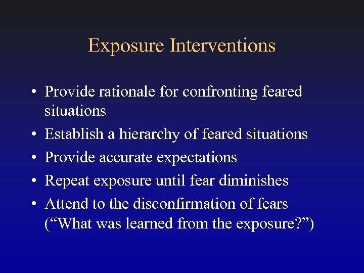Exposure Interventions • Provide rationale for confronting feared situations • Establish a hierarchy of