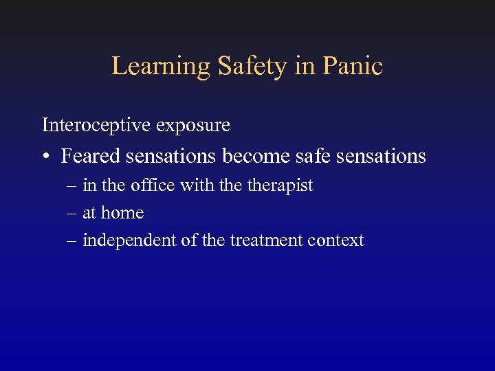 Learning Safety in Panic Interoceptive exposure • Feared sensations become safe sensations – in