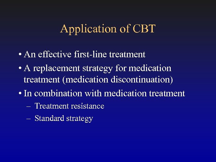 Application of CBT • An effective first-line treatment • A replacement strategy for medication