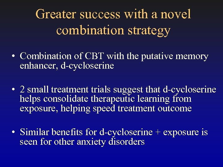 Greater success with a novel combination strategy • Combination of CBT with the putative