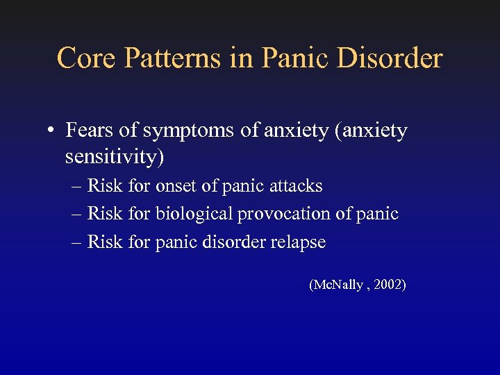 Core Patterns in Panic Disorder • Fears of symptoms of anxiety (anxiety sensitivity) –