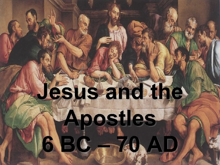 Jesus and the Apostles 6 BC – 70 AD