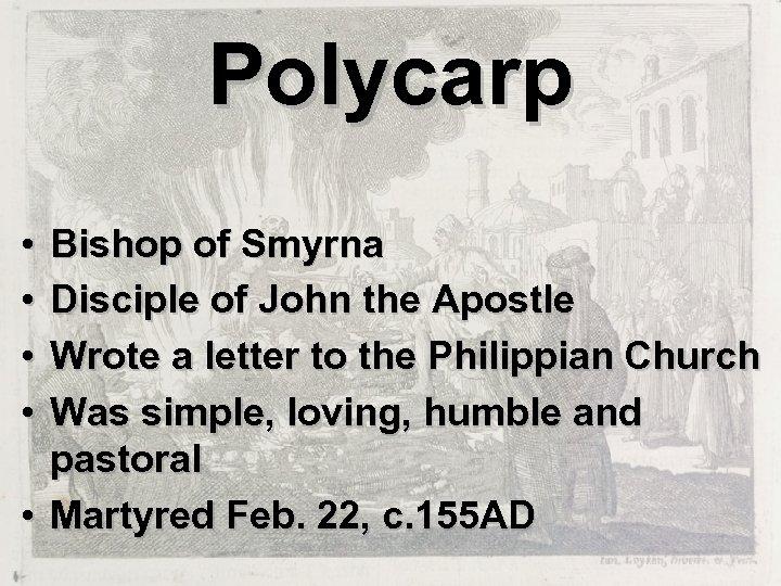 Polycarp • • Bishop of Smyrna Disciple of John the Apostle Wrote a letter