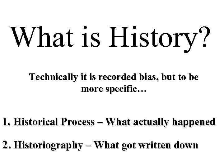 What is History? Technically it is recorded bias, but to be more specific… 1.