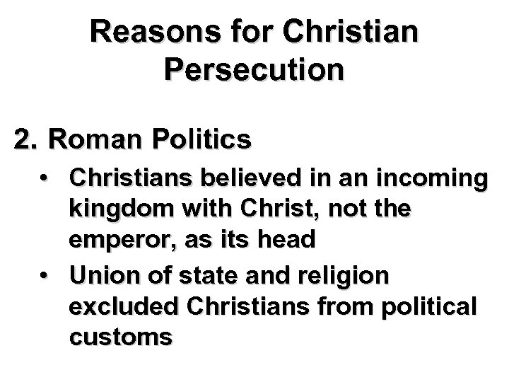 Reasons for Christian Persecution 2. Roman Politics • Christians believed in an incoming kingdom