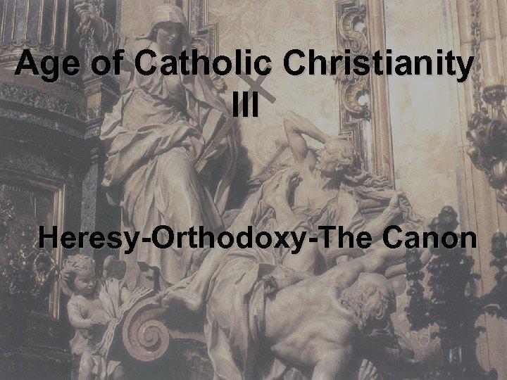 Age of Catholic Christianity III Heresy-Orthodoxy-The Canon