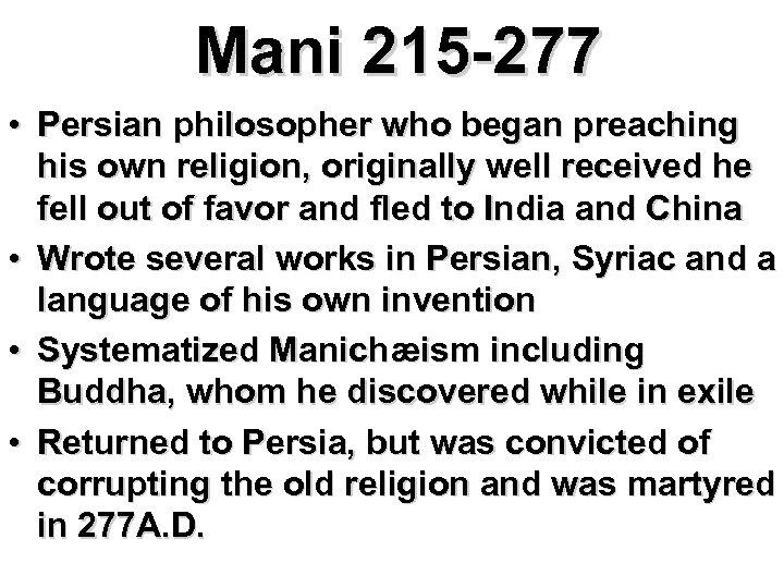 Mani 215 -277 • Persian philosopher who began preaching his own religion, originally well