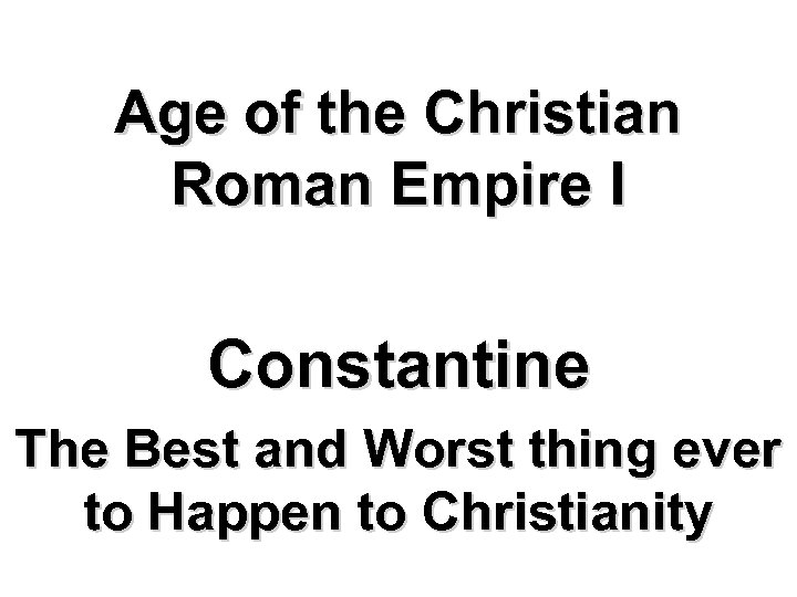 Age of the Christian Roman Empire I Constantine The Best and Worst thing ever