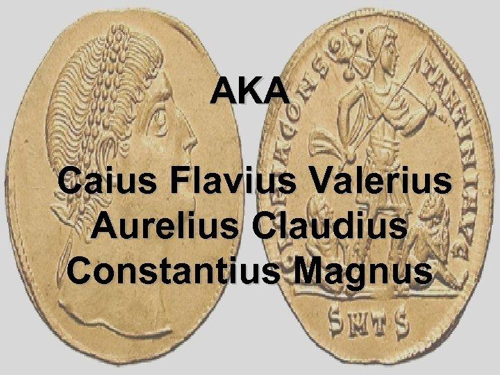 AKA Caius Flavius Valerius Aurelius Claudius Constantius Magnus