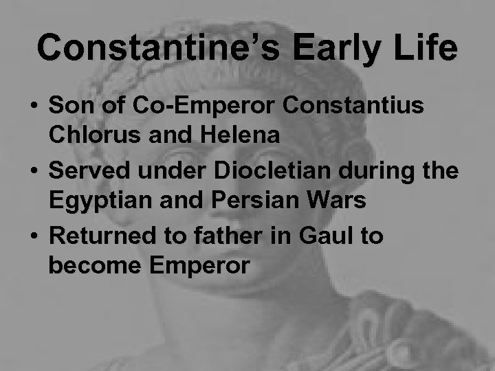 Constantine's Early Life • Son of Co-Emperor Constantius Chlorus and Helena • Served under