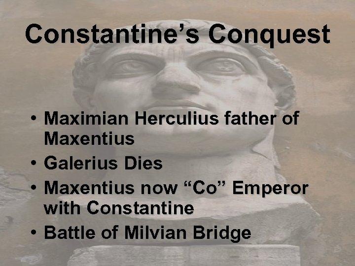 Constantine's Conquest • Maximian Herculius father of Maxentius • Galerius Dies • Maxentius now