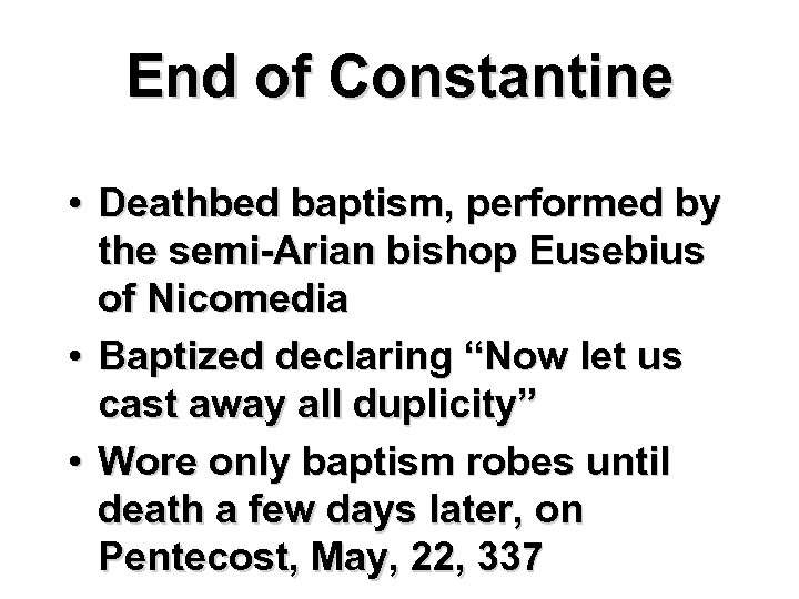 End of Constantine • Deathbed baptism, performed by the semi-Arian bishop Eusebius of Nicomedia