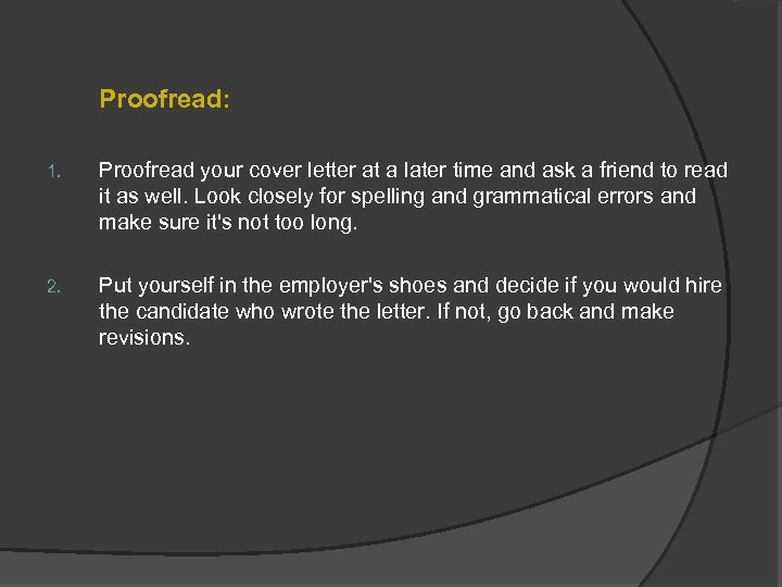 Proofread: 1. Proofread your cover letter at a later time and ask a friend