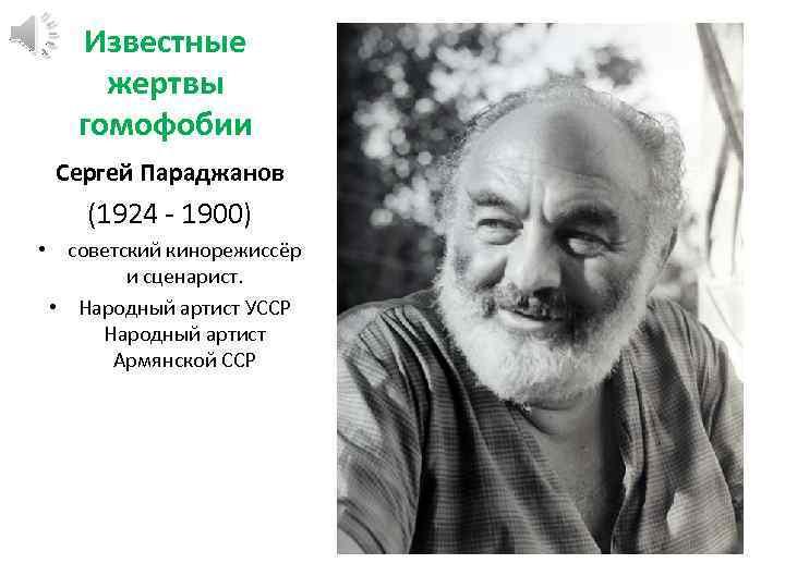 Известные жертвы гомофобии Сергей Параджанов (1924 - 1900) • советский кинорежиссёр и сценарист. •