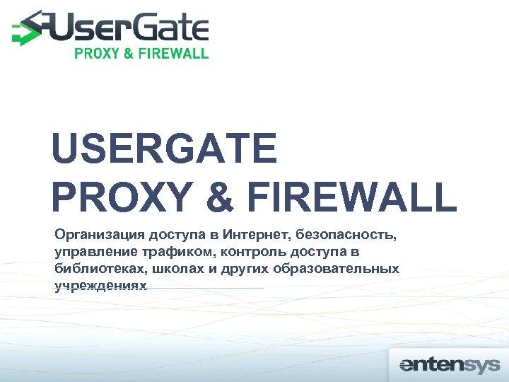 USERGATE PROXY & FIREWALL Организация доступа в Интернет, безопасность, управление трафиком, контроль доступа в