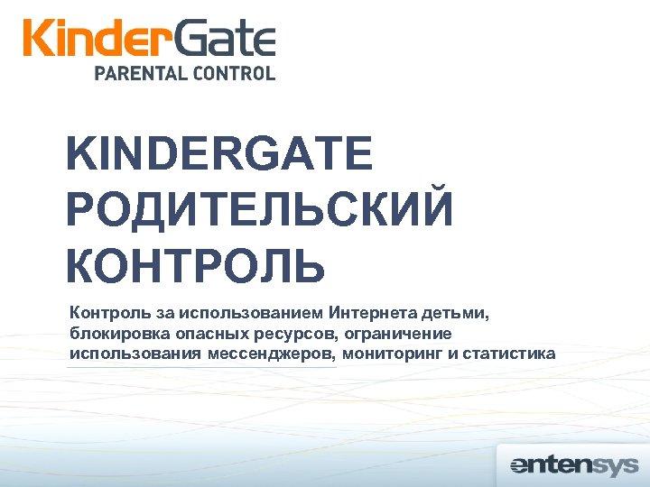KINDERGATE РОДИТЕЛЬСКИЙ КОНТРОЛЬ Контроль за использованием Интернета детьми, блокировка опасных ресурсов, ограничение использования мессенджеров,