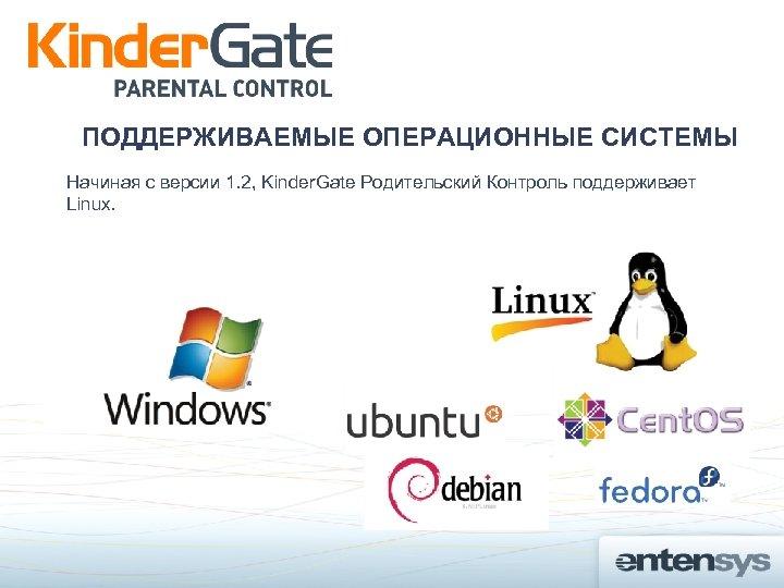 ПОДДЕРЖИВАЕМЫЕ ОПЕРАЦИОННЫЕ СИСТЕМЫ Начиная с версии 1. 2, Kinder. Gate Родительский Контроль поддерживает Linux.