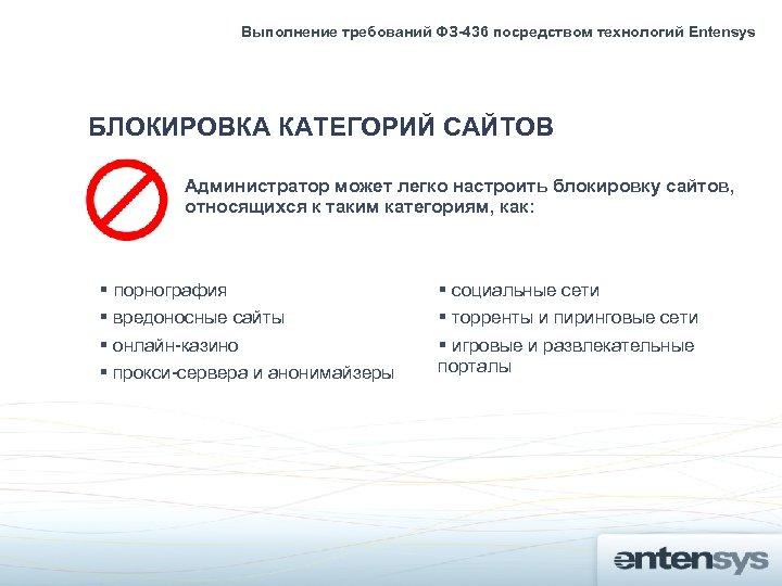 Выполнение требований ФЗ-436 посредством технологий Entensys БЛОКИРОВКА КАТЕГОРИЙ САЙТОВ Администратор может легко настроить блокировку