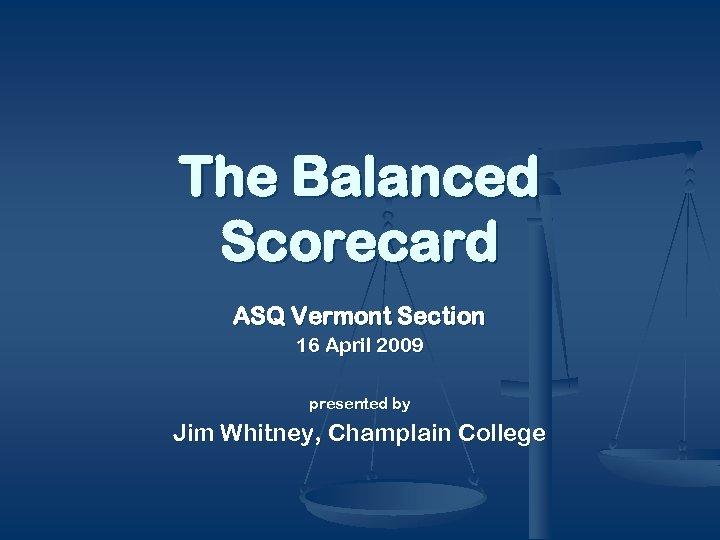 The Balanced Scorecard ASQ Vermont Section 16 April 2009 presented by Jim Whitney, Champlain
