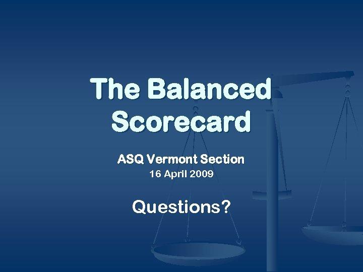 The Balanced Scorecard ASQ Vermont Section 16 April 2009 Questions?