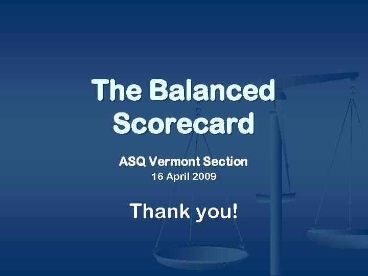 The Balanced Scorecard ASQ Vermont Section 16 April 2009 Thank you!