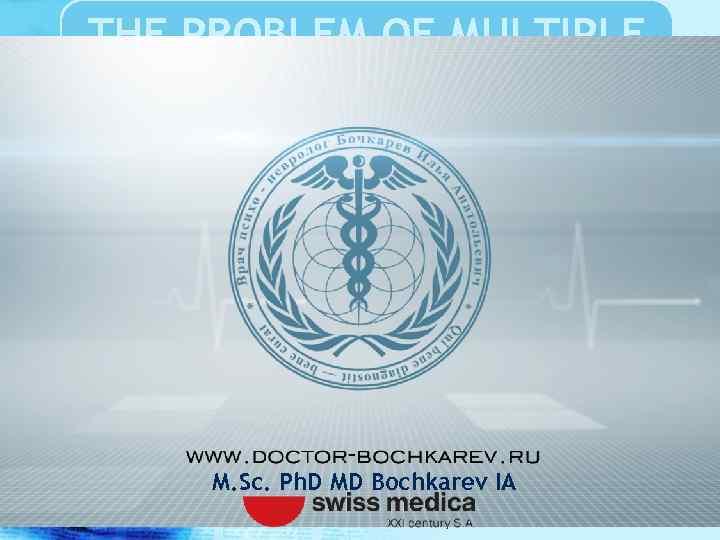 THE PROBLEM OF MULTIPLE SCLEROSIS M. Sc. Ph. D MD Bochkarev IA