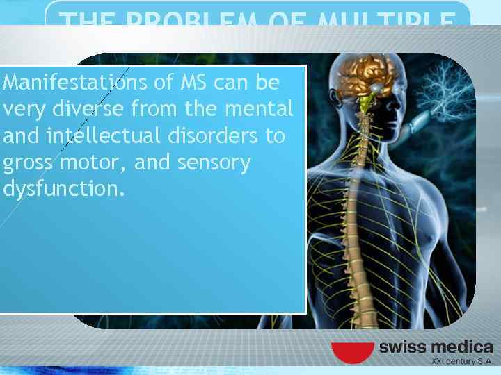THE PROBLEM OF MULTIPLE SCLEROSIS Manifestations of MS can be very diverse from the