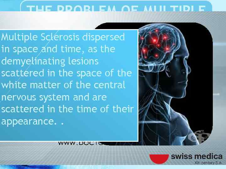 THE PROBLEM OF MULTIPLE SCLEROSIS Multiple Sclerosis dispersed in space and time, as the