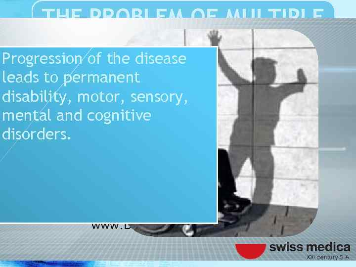 THE PROBLEM OF MULTIPLE SCLEROSIS Progression of the disease leads to permanent disability, motor,