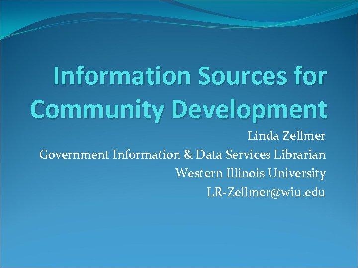 Information Sources for Community Development Linda Zellmer Government Information & Data Services Librarian Western