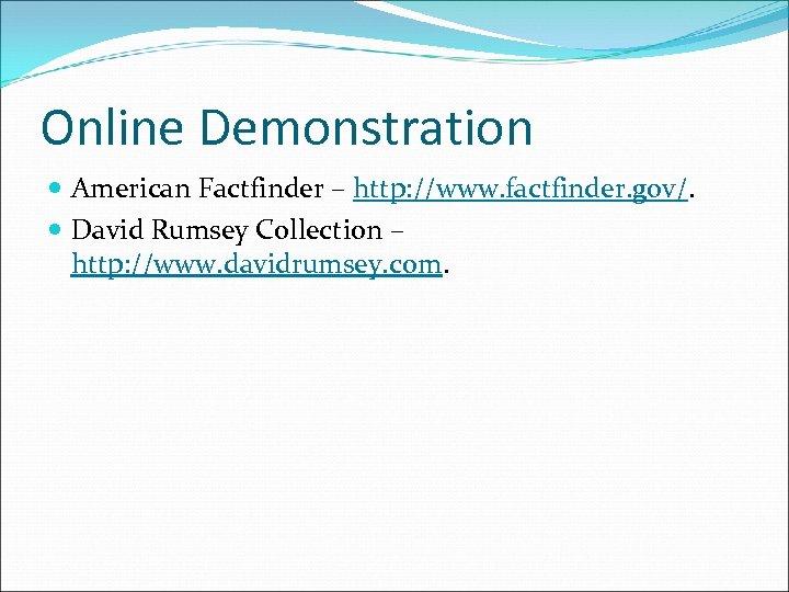 Online Demonstration American Factfinder – http: //www. factfinder. gov/. David Rumsey Collection – http: