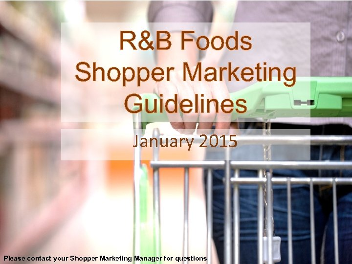 R&B Foods Shopper Marketing Guidelines January 2015 Please contact your Shopper Marketing Manager for