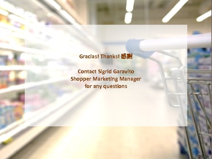 Gracias! Thanks! 感謝 Contact Sigrid Garavito Shopper Marketing Manager for any questions 20