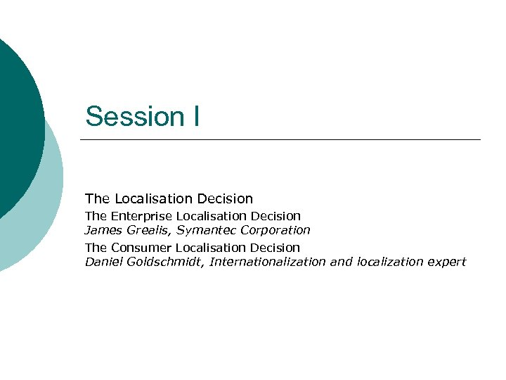 Session I The Localisation Decision The Enterprise Localisation Decision James Grealis, Symantec Corporation The