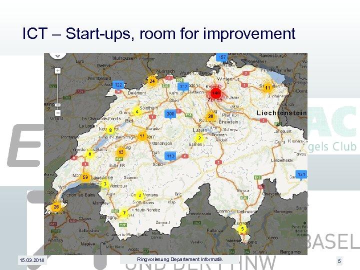 ICT – Start-ups, room for improvement 15. 03. 2018 Ringvorlesung Departement Informatik 5