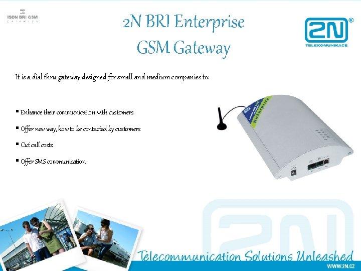 2 N BRI Enterprise GSM Gateway It is a dial thru gateway designed for