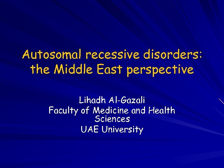 Autosomal recessive disorders: the Middle East perspective Lihadh Al-Gazali Faculty of Medicine and Health
