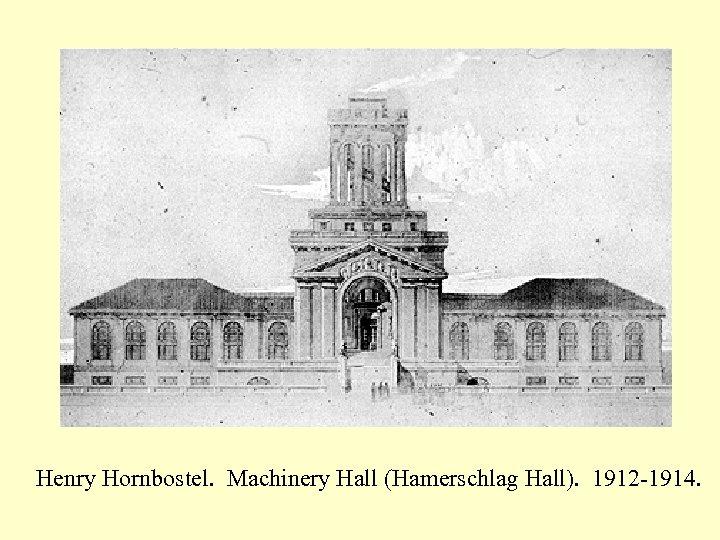 Henry Hornbostel. Machinery Hall (Hamerschlag Hall). 1912 -1914.