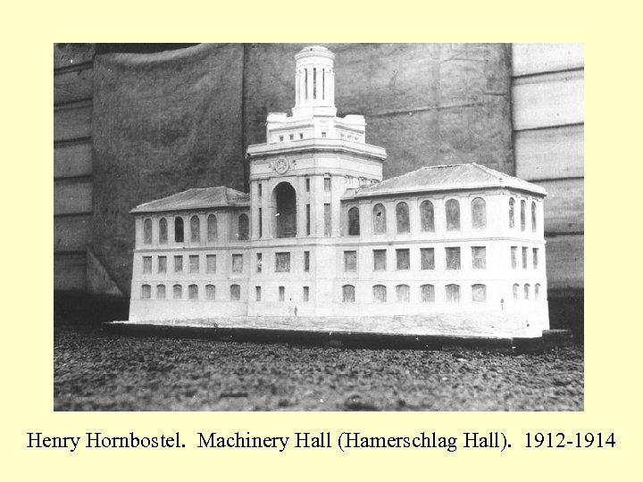 Henry Hornbostel. Machinery Hall (Hamerschlag Hall). 1912 -1914