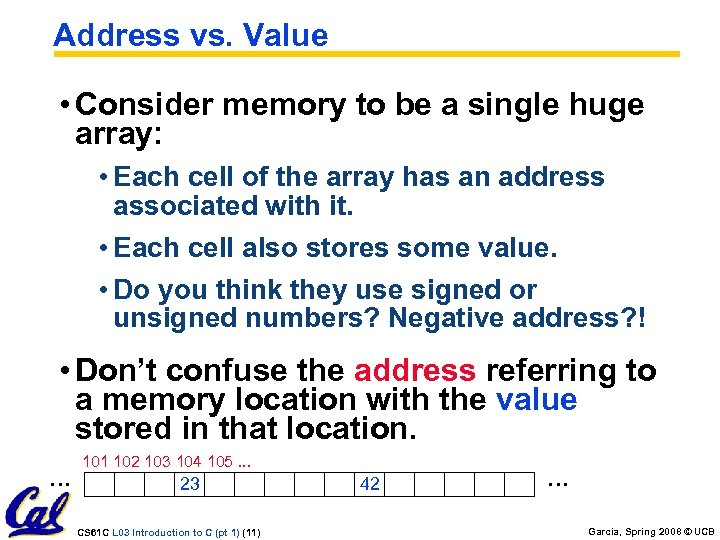 Address vs. Value • Consider memory to be a single huge array: • Each