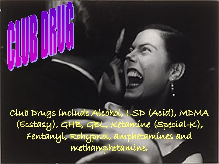 Club Drugs include Alcohol, LSD (Acid), MDMA (Ecstasy), GHB, GBL, Ketamine (Special-K), Fentanyl, Rohypnol,