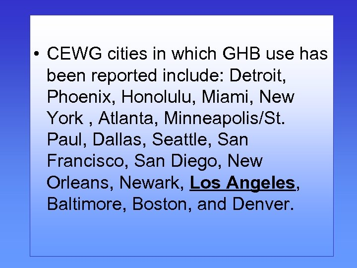 • CEWG cities in which GHB use has been reported include: Detroit, Phoenix,