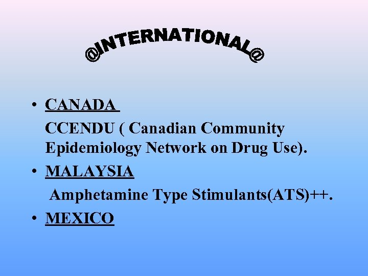 • CANADA CCENDU ( Canadian Community Epidemiology Network on Drug Use). • MALAYSIA