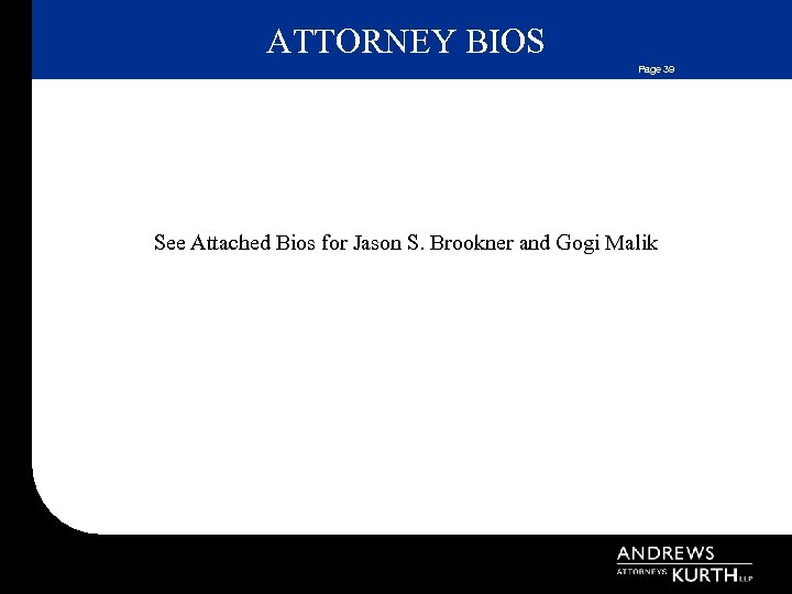 ATTORNEY BIOS Page 39 See Attached Bios for Jason S. Brookner and Gogi Malik