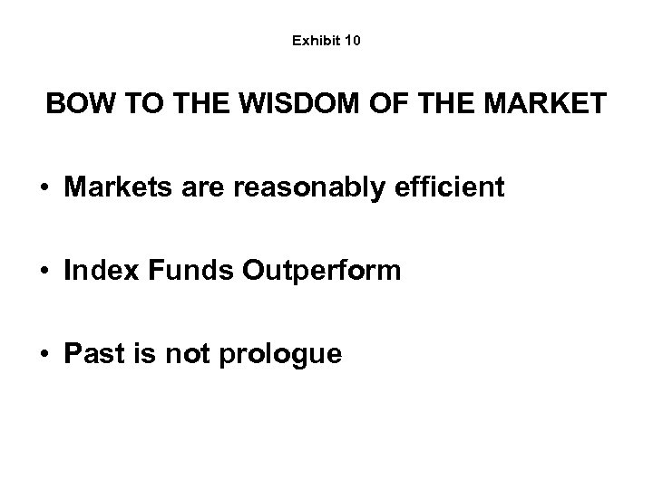 Exhibit 10 BOW TO THE WISDOM OF THE MARKET • Markets are reasonably efficient