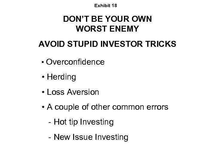 Exhibit 18 DON'T BE YOUR OWN WORST ENEMY AVOID STUPID INVESTOR TRICKS • Overconfidence