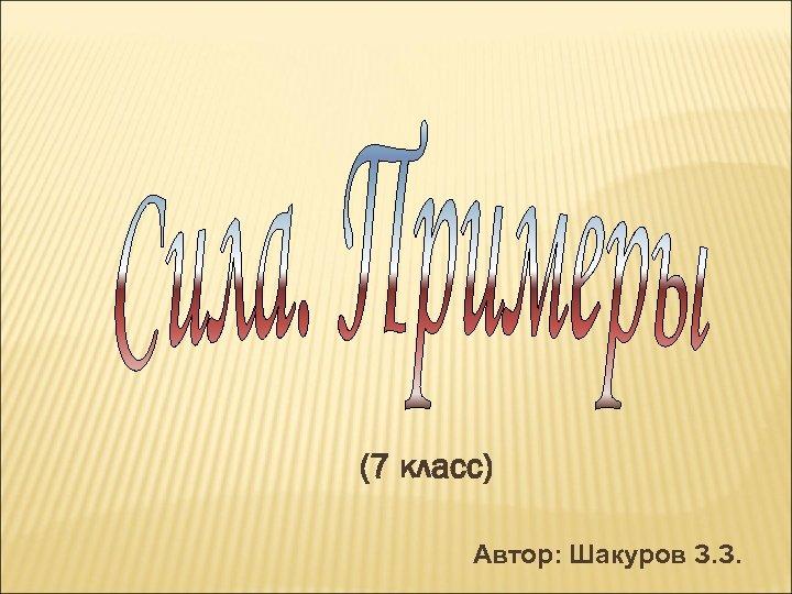 (7 класс) Автор: Шакуров З. З.