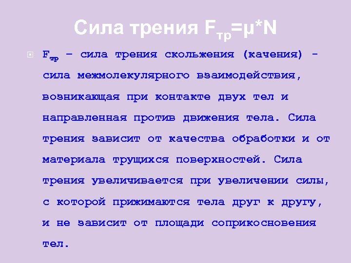 Сила трения Fтр=μ*N Fтр – сила трения скольжения (качения) сила межмолекулярного взаимодействия, возникающая при