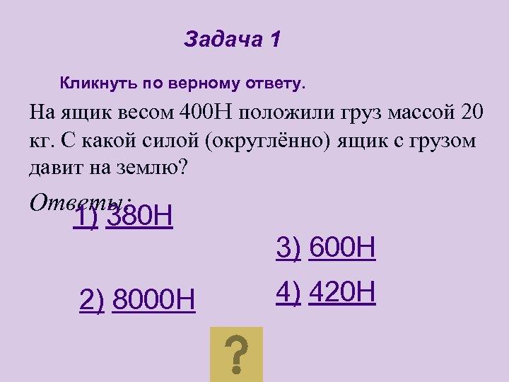 Задача 1 Кликнуть по верному ответу. На ящик весом 400 H положили груз массой